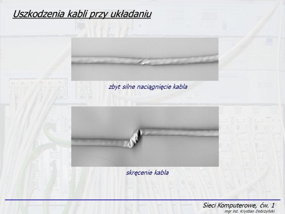 Sieci Komputerowe, ćw. 1 mgr inż. Krystian Dobrzyński Uszkodzenia kabli przy układaniu zbyt silne naciągnięcie kabla skręcenie kabla