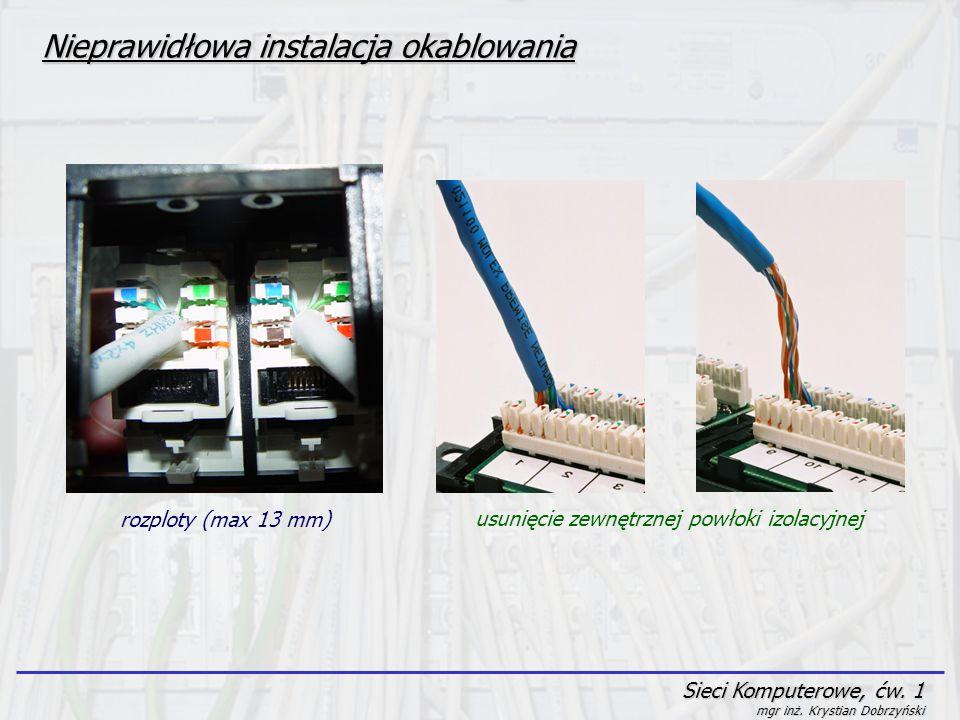 Sieci Komputerowe, ćw. 1 mgr inż. Krystian Dobrzyński Nieprawidłowa instalacja okablowania rozploty (max 13 mm) usunięcie zewnętrznej powłoki izolacyj