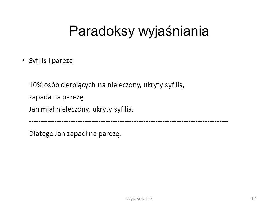 Paradoksy wyjaśniania Syfilis i pareza 10% osób cierpiących na nieleczony, ukryty syfilis, zapada na parezę. Jan miał nieleczony, ukryty syfilis. ----
