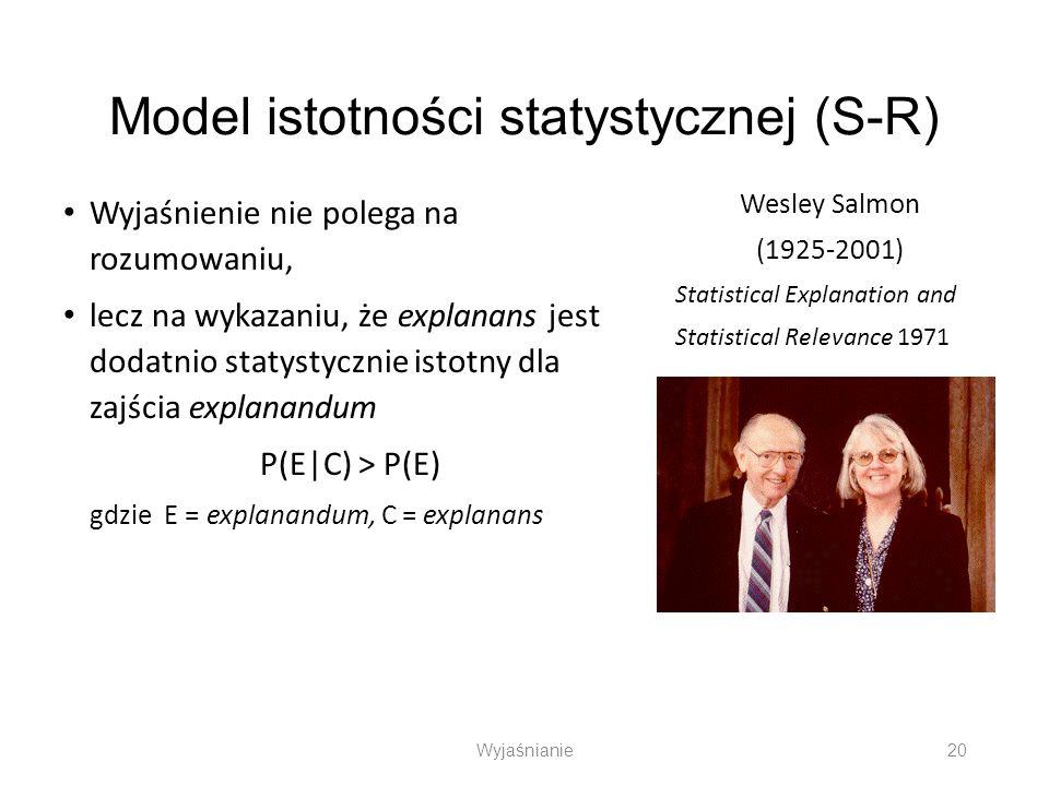 Model istotności statystycznej (S-R) Wyjaśnienie nie polega na rozumowaniu, lecz na wykazaniu, że explanans jest dodatnio statystycznie istotny dla za