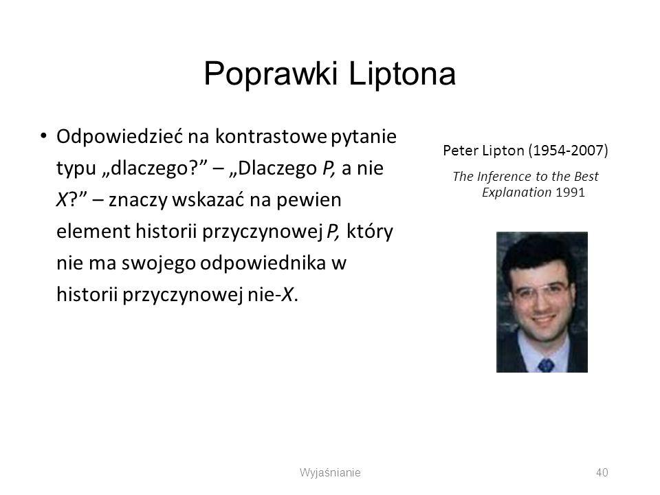Poprawki Liptona Odpowiedzieć na kontrastowe pytanie typu dlaczego? – Dlaczego P, a nie X? – znaczy wskazać na pewien element historii przyczynowej P,