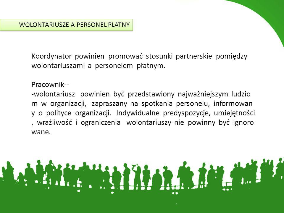 WOLONTARIUSZE A PERSONEL PŁATNY Koordynator powinien promować stosunki partnerskie pomiędzy wolontariuszami a personelem płatnym. Pracownik- wolont
