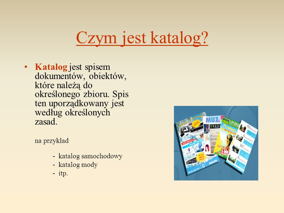 Czym jest katalog? Katalog jest spisem dokumentów, obiektów, które należą do określonego zbioru. Spis ten uporządkowany jest według określonych zasad.