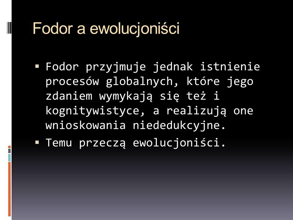Fodor a ewolucjoniści Fodor przyjmuje jednak istnienie procesów globalnych, które jego zdaniem wymykają się też i kognitywistyce, a realizują one wnio