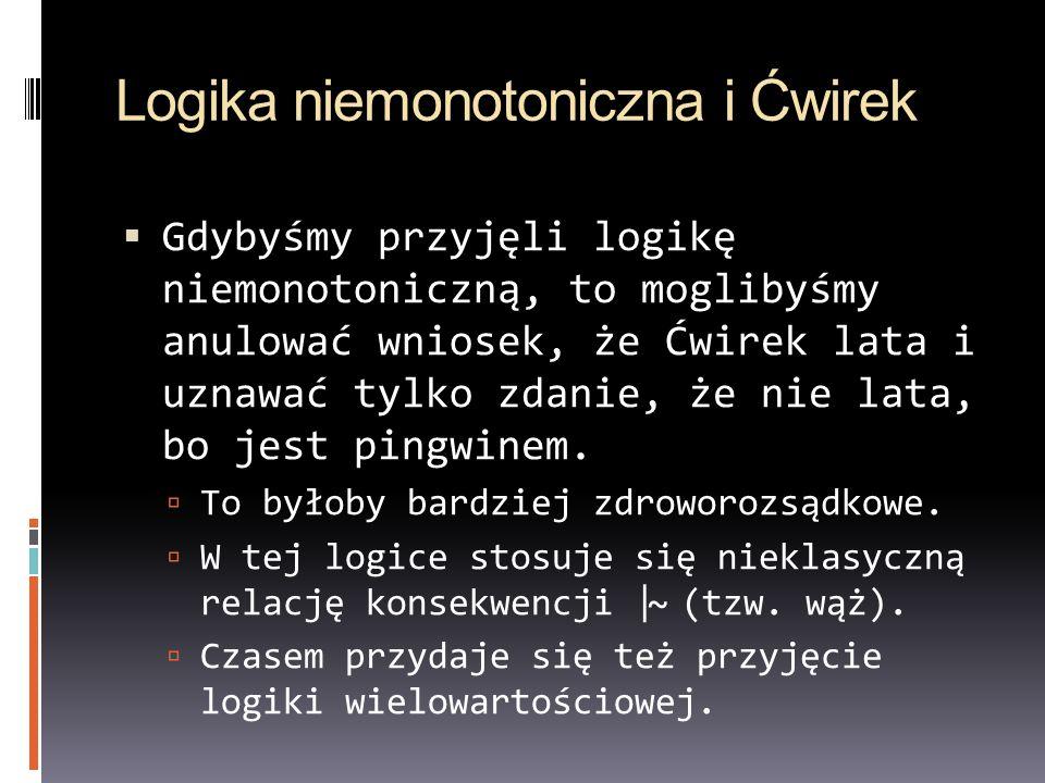 Logika niemonotoniczna i Ćwirek Gdybyśmy przyjęli logikę niemonotoniczną, to moglibyśmy anulować wniosek, że Ćwirek lata i uznawać tylko zdanie, że ni