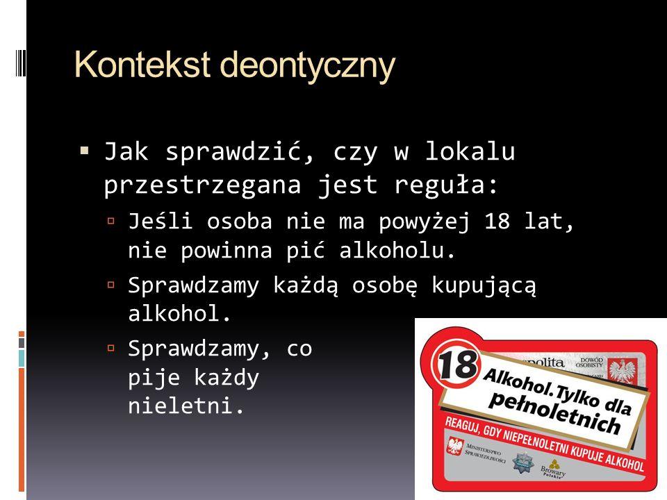 Kontekst deontyczny Jak sprawdzić, czy w lokalu przestrzegana jest reguła: Jeśli osoba nie ma powyżej 18 lat, nie powinna pić alkoholu. Sprawdzamy każ