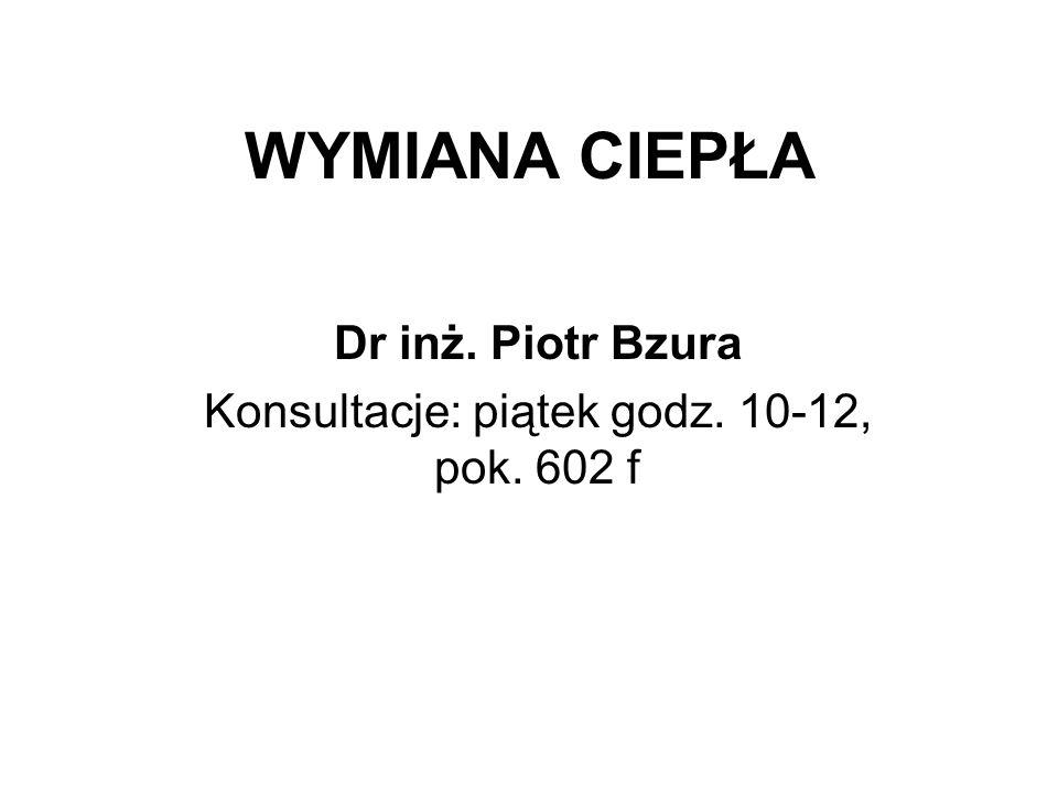WYMIANA CIEPŁA Dr inż. Piotr Bzura Konsultacje: piątek godz. 10-12, pok. 602 f