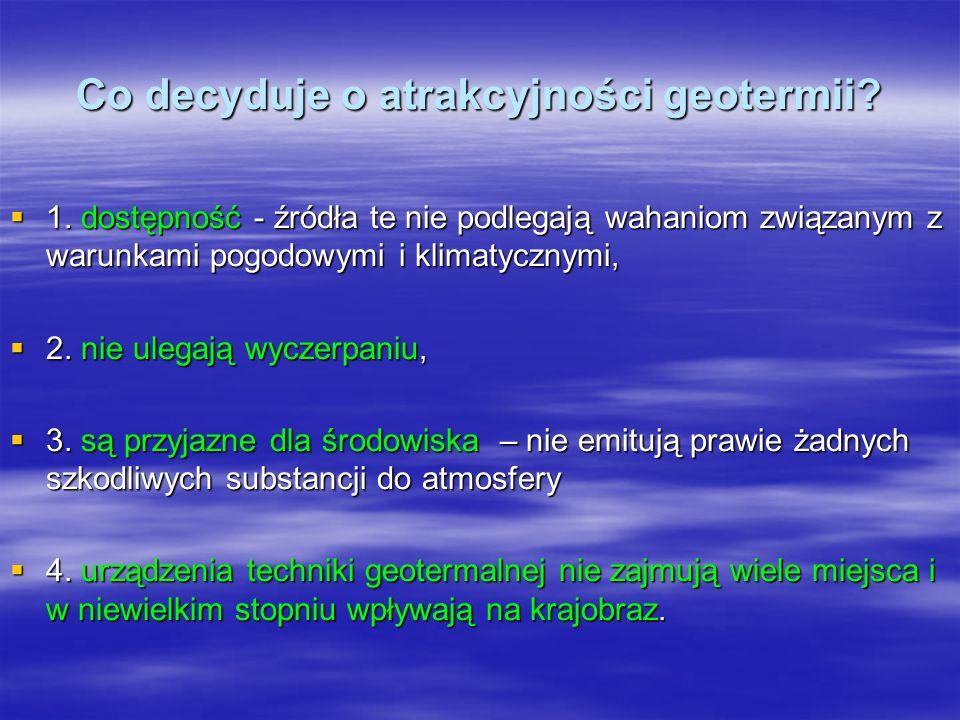 Co decyduje o atrakcyjności geotermii? 1. dostępność - źródła te nie podlegają wahaniom związanym z warunkami pogodowymi i klimatycznymi, 1. dostępnoś