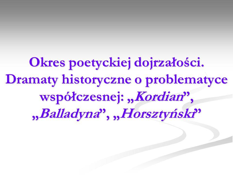 Okres poetyckiej dojrzałości. Dramaty historyczne o problematyce współczesnej: Kordian,Balladyna, Horsztyński