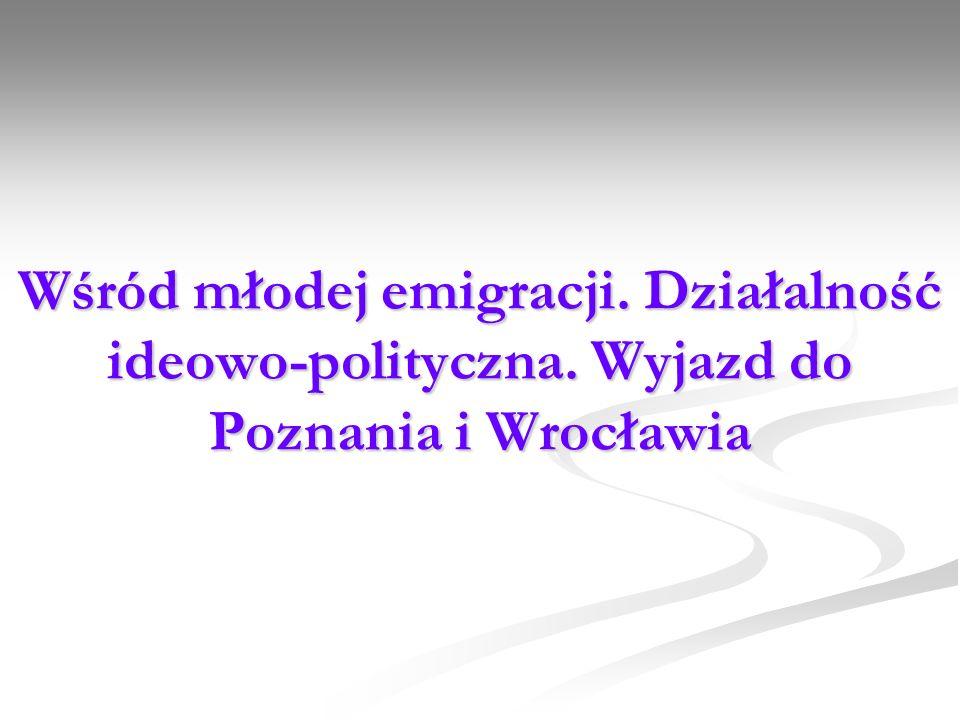 Wśród młodej emigracji. Działalność ideowo-polityczna. Wyjazd do Poznania i Wrocławia