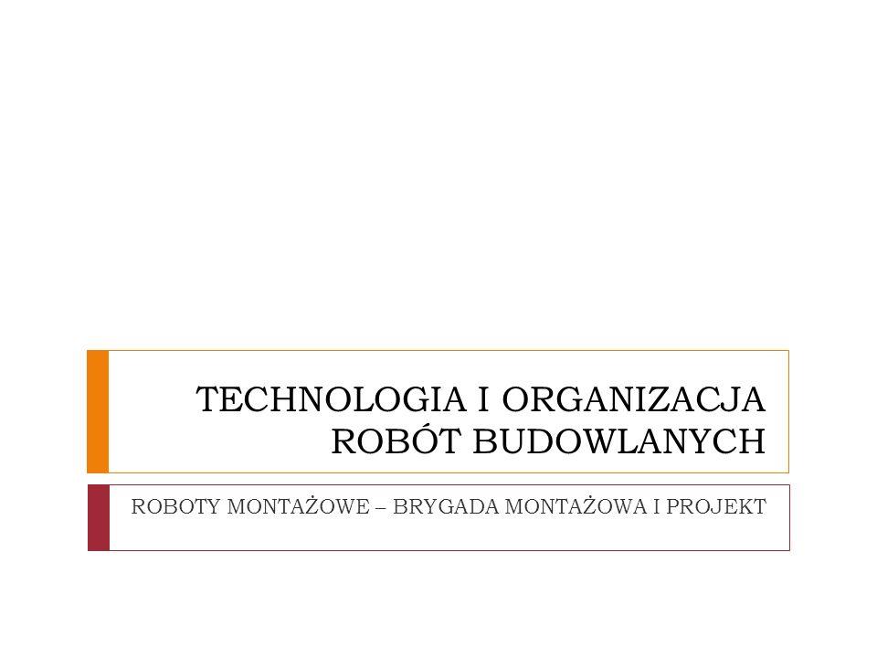 TECHNOLOGIA I ORGANIZACJA ROBÓT BUDOWLANYCH ROBOTY MONTAŻOWE – BRYGADA MONTAŻOWA I PROJEKT