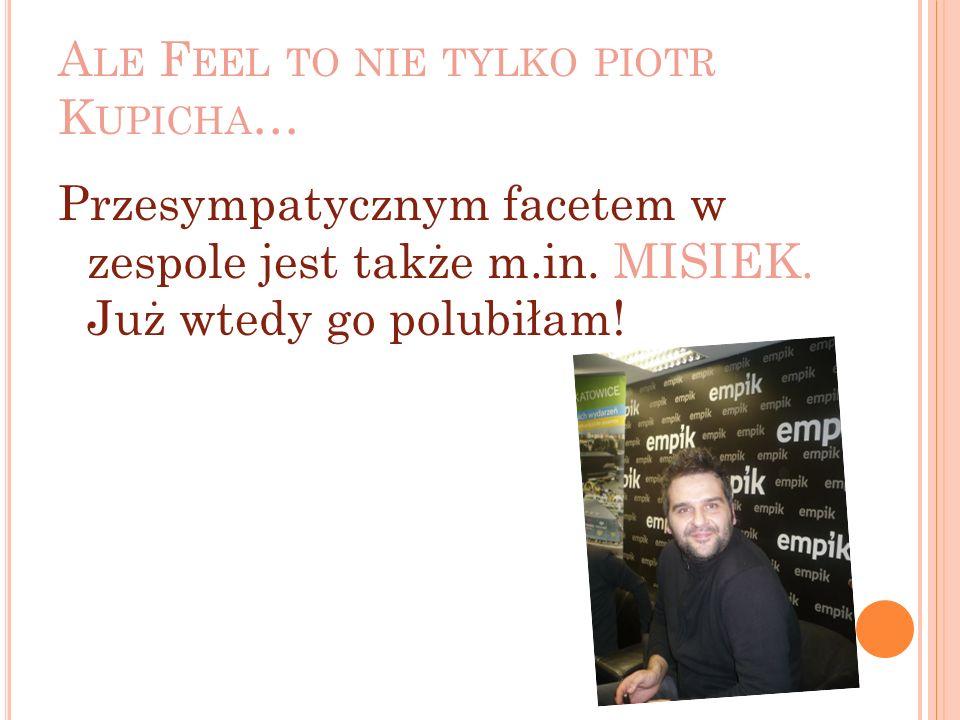 A LE F EEL TO NIE TYLKO PIOTR K UPICHA … Przesympatycznym facetem w zespole jest także m.in.