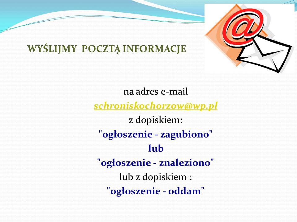 WYŚLIJMY POCZTĄ INFORMACJE na adres e-mail schroniskochorzow@wp.pl z dopiskiem: ogłoszenie - zagubiono lub ogłoszenie - znaleziono lub z dopiskiem : ogłoszenie - oddam