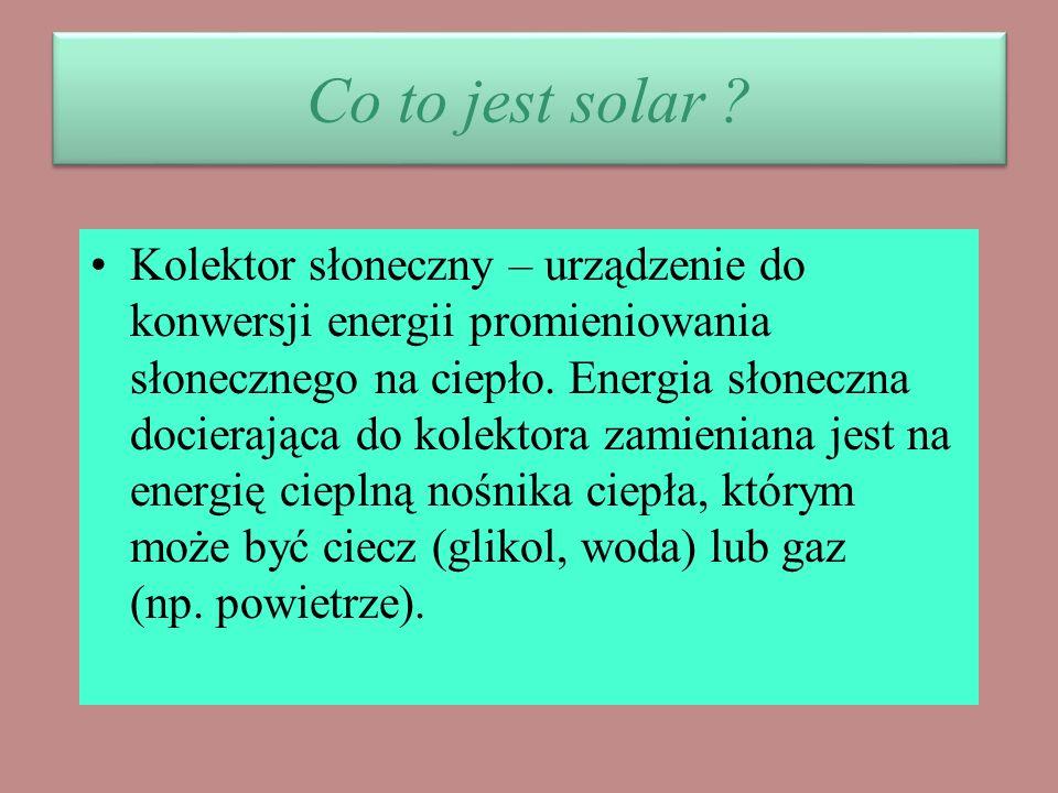 Co to jest solar ? Kolektor słoneczny – urządzenie do konwersji energii promieniowania słonecznego na ciepło. Energia słoneczna docierająca do kolekto