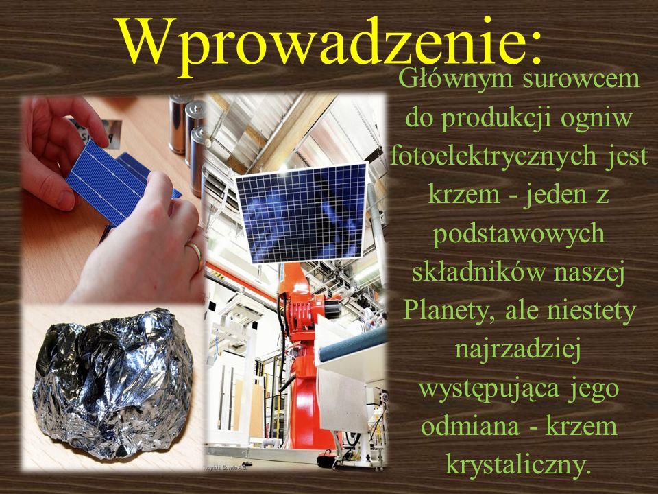 Wprowadzenie: Głównym surowcem do produkcji ogniw fotoelektrycznych jest krzem - jeden z podstawowych składników naszej Planety, ale niestety najrzadz