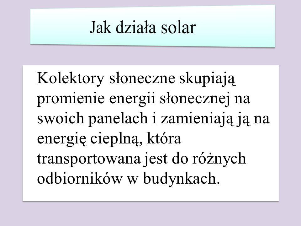 Kolektory słoneczne skupiają promienie energii słonecznej na swoich panelach i zamieniają ją na energię cieplną, która transportowana jest do różnych