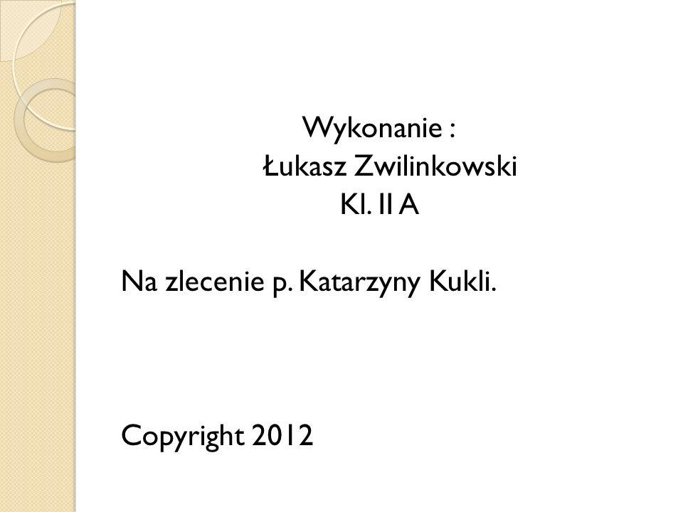 Wykonanie : Łukasz Zwilinkowski Kl. II A Na zlecenie p. Katarzyny Kukli. Copyright 2012