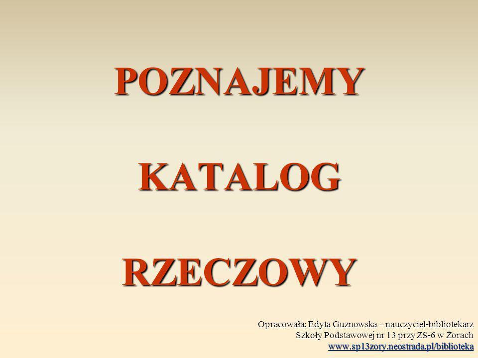 POZNAJEMY KATALOG RZECZOWY Opracowała: Edyta Guznowska – nauczyciel-bibliotekarz Szkoły Podstawowej nr 13 przy ZS-6 w Żorach www.sp13zory.neostrada.pl