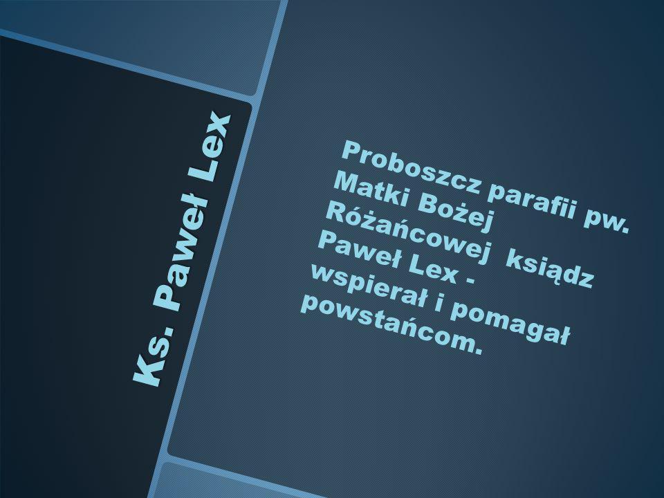 Ks. Paweł Lex Proboszcz parafii pw. Matki Bożej Różańcowej ksiądz Paweł Lex - wspierał i pomagał powstańcom.