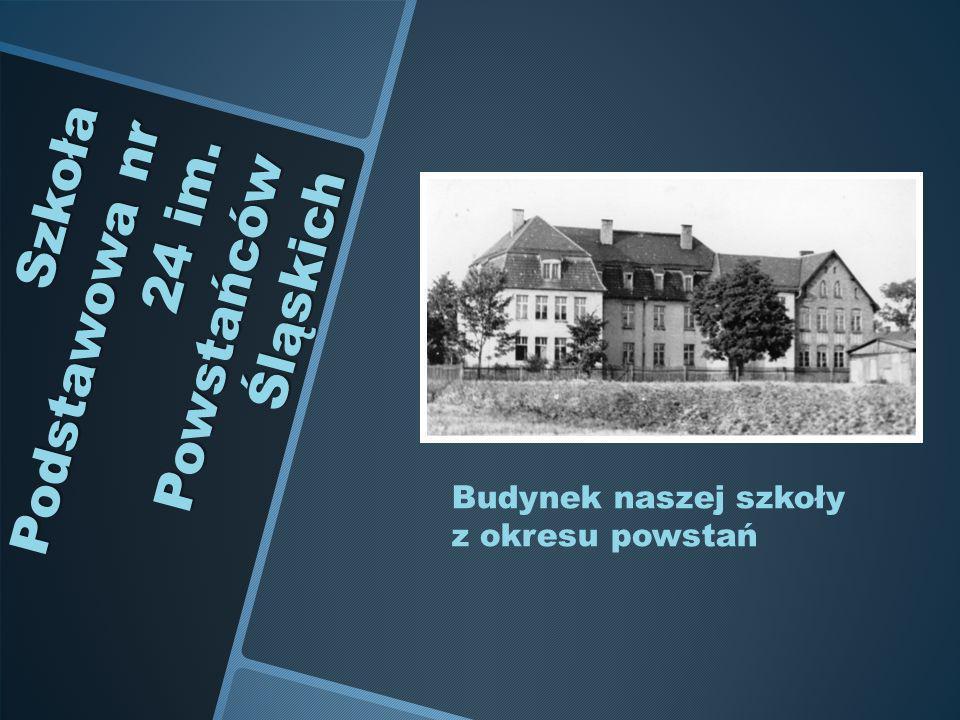 Szkoła Podstawowa nr 24 im. Powstańców Śląskich Budynek naszej szkoły z okresu powstań
