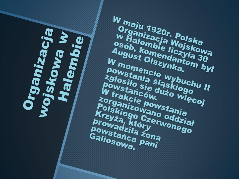 Organizacja wojskowa w Halembie W maju 1920r. Polska Organizacja Wojskowa w Halembie liczyła 30 osób, komendantem był August Olszynka. W maju 1920r. P