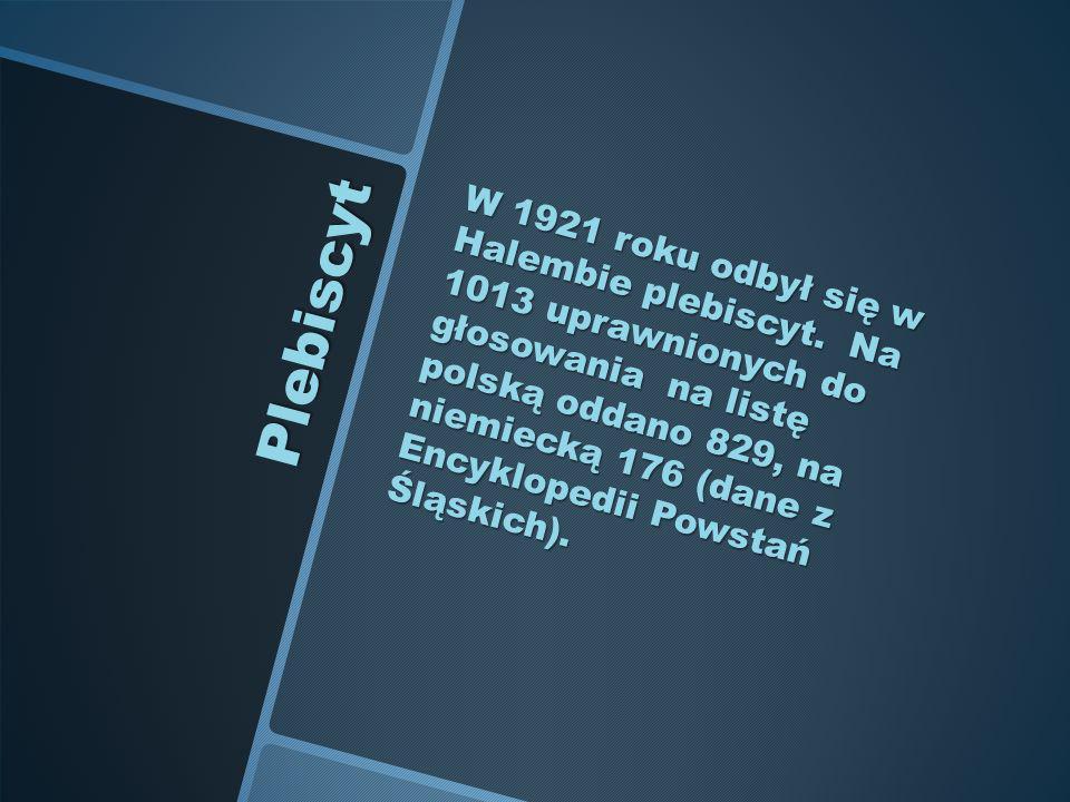 Plebiscyt W 1921 roku odbył się w Halembie plebiscyt. Na 1013 uprawnionych do głosowania na listę polską oddano 829, na niemiecką 176 (dane z Encyklop