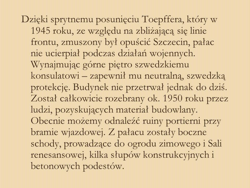 Dzięki sprytnemu posunięciu Toepffera, który w 1945 roku, ze względu na zbliżającą się linie frontu, zmuszony był opuścić Szczecin, pałac nie ucierpia