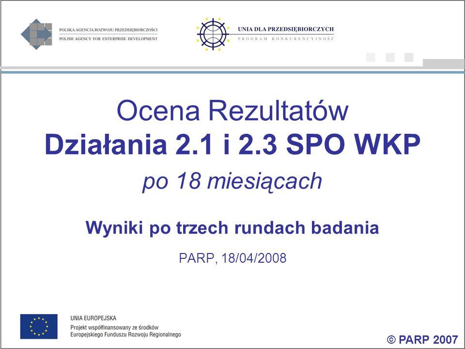 Ocena Rezultatów Działania 2.1 i 2.3 SPO WKP po 18 miesiącach Wyniki po trzech rundach badania PARP, 18/04/2008 © PARP 2007
