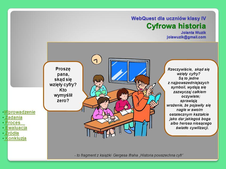 WebQuest dla uczniów klasy IV Cyfrowa historia Jolanta Wuzik jolawuzik@gmail.com Proszę pana, skąd się wzięły cyfry? Kto - to fragment z książki Gerge