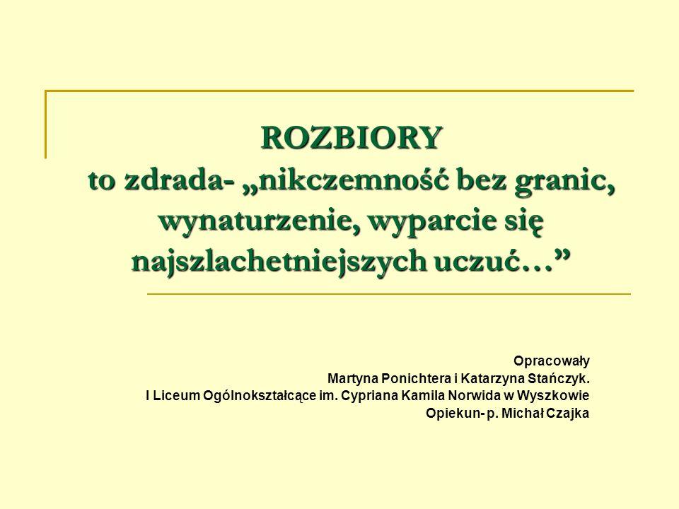 ROZBIORY to zdrada- nikczemność bez granic, wynaturzenie, wyparcie się najszlachetniejszych uczuć… Opracowały Martyna Ponichtera i Katarzyna Stańczyk.