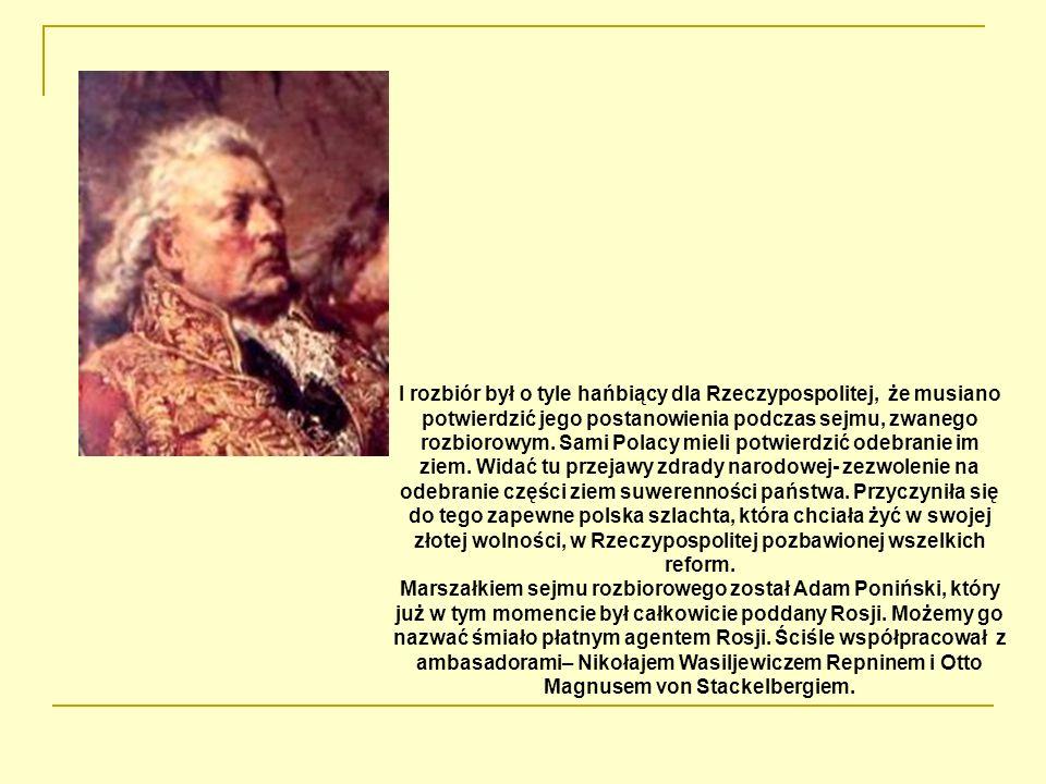 I rozbiór był o tyle hańbiący dla Rzeczypospolitej, że musiano potwierdzić jego postanowienia podczas sejmu, zwanego rozbiorowym. Sami Polacy mieli po