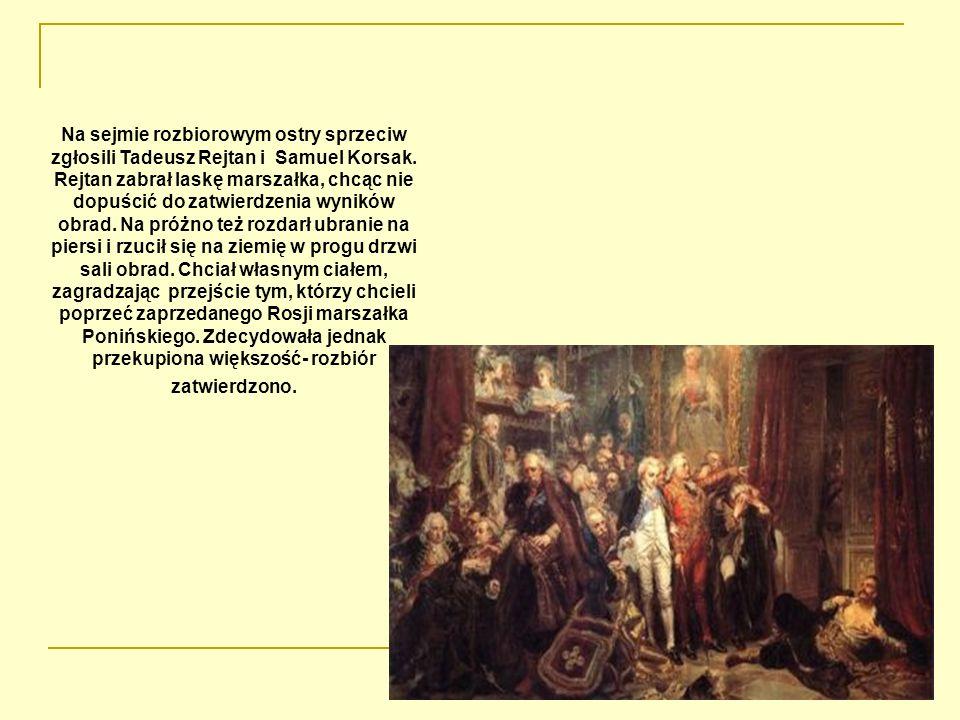 Na sejmie rozbiorowym ostry sprzeciw zgłosili Tadeusz Rejtan i Samuel Korsak. Rejtan zabrał laskę marszałka, chcąc nie dopuścić do zatwierdzenia wynik