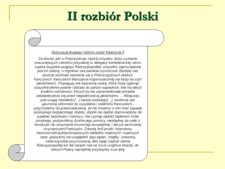 II rozbiór Polski Motywacja drugiego rozbioru przez Katarzynę II Za dowód, jaki w Polsce panuje nastrój umysłów, służy wyznanie znaczniejszych członkó