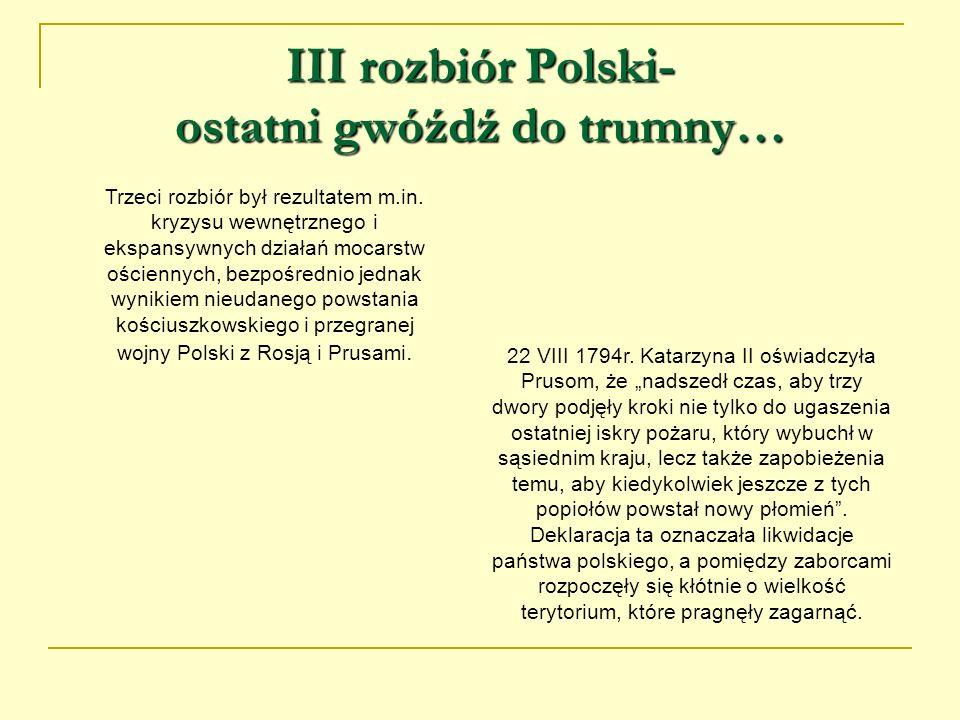 III rozbiór Polski- ostatni gwóźdź do trumny… Trzeci rozbiór był rezultatem m.in. kryzysu wewnętrznego i ekspansywnych działań mocarstw ościennych, be