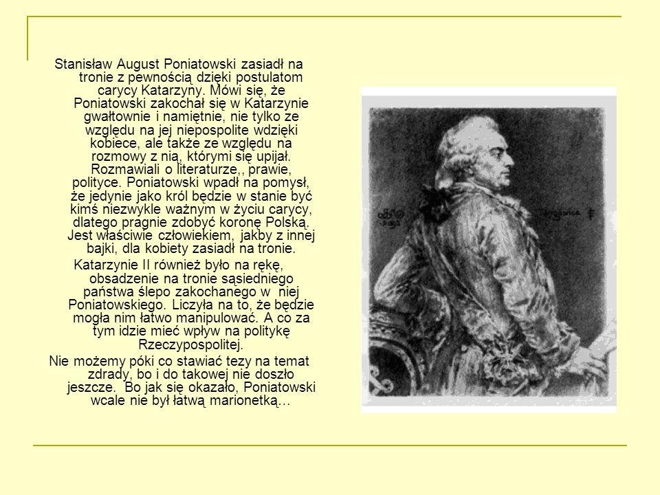 Stanisław August Poniatowski zasiadł na tronie z pewnością dzięki postulatom carycy Katarzyny. Mówi się, że Poniatowski zakochał się w Katarzynie gwał