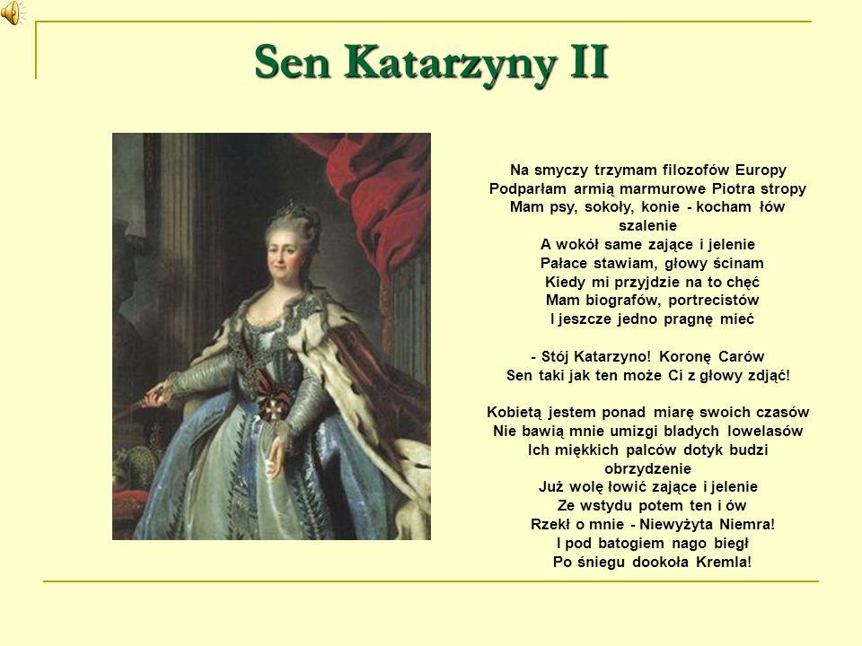 Sen Katarzyny II Na smyczy trzymam filozofów Europy Podparłam armią marmurowe Piotra stropy Mam psy, sokoły, konie - kocham łów szalenie A wokół same