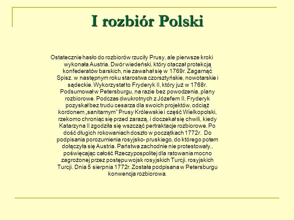 I rozbiór Polski Ostatecznie hasło do rozbiorów rzuciły Prusy, ale pierwsze kroki wykonała Austria. Dwór wiedeński, który otaczał protekcją konfederat