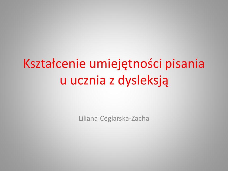 Kształcenie umiejętności pisania u ucznia z dysleksją Liliana Ceglarska-Zacha