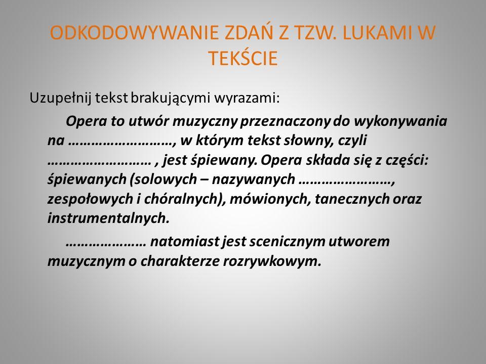 ODKODOWYWANIE ZDAŃ Z TZW. LUKAMI W TEKŚCIE Uzupełnij tekst brakującymi wyrazami: Opera to utwór muzyczny przeznaczony do wykonywania na ………………………, w k