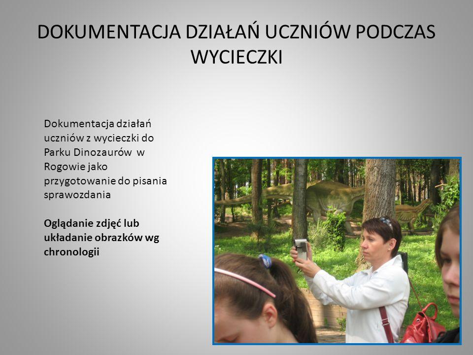 DOKUMENTACJA DZIAŁAŃ UCZNIÓW PODCZAS WYCIECZKI Dokumentacja działań uczniów z wycieczki do Parku Dinozaurów w Rogowie jako przygotowanie do pisania sp