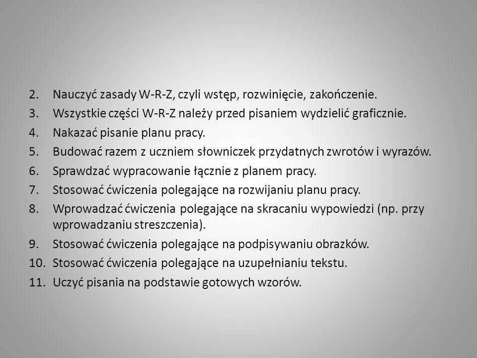 2.Nauczyć zasady W-R-Z, czyli wstęp, rozwinięcie, zakończenie. 3.Wszystkie części W-R-Z należy przed pisaniem wydzielić graficznie. 4.Nakazać pisanie