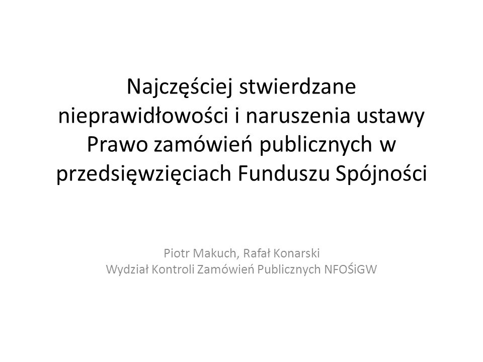 Najczęściej stwierdzane nieprawidłowości i naruszenia ustawy Prawo zamówień publicznych w przedsięwzięciach Funduszu Spójności Piotr Makuch, Rafał Konarski Wydział Kontroli Zamówień Publicznych NFOŚiGW