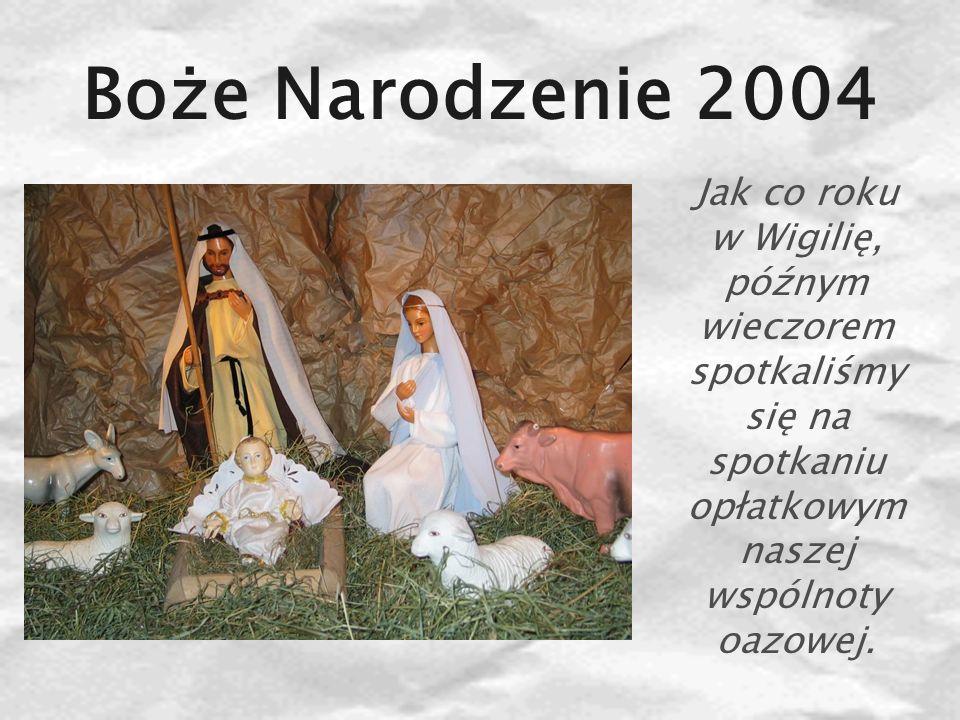 Boże Narodzenie 2004 Jak co roku w Wigilię, późnym wieczorem spotkaliśmy się na spotkaniu opłatkowym naszej wspólnoty oazowej.
