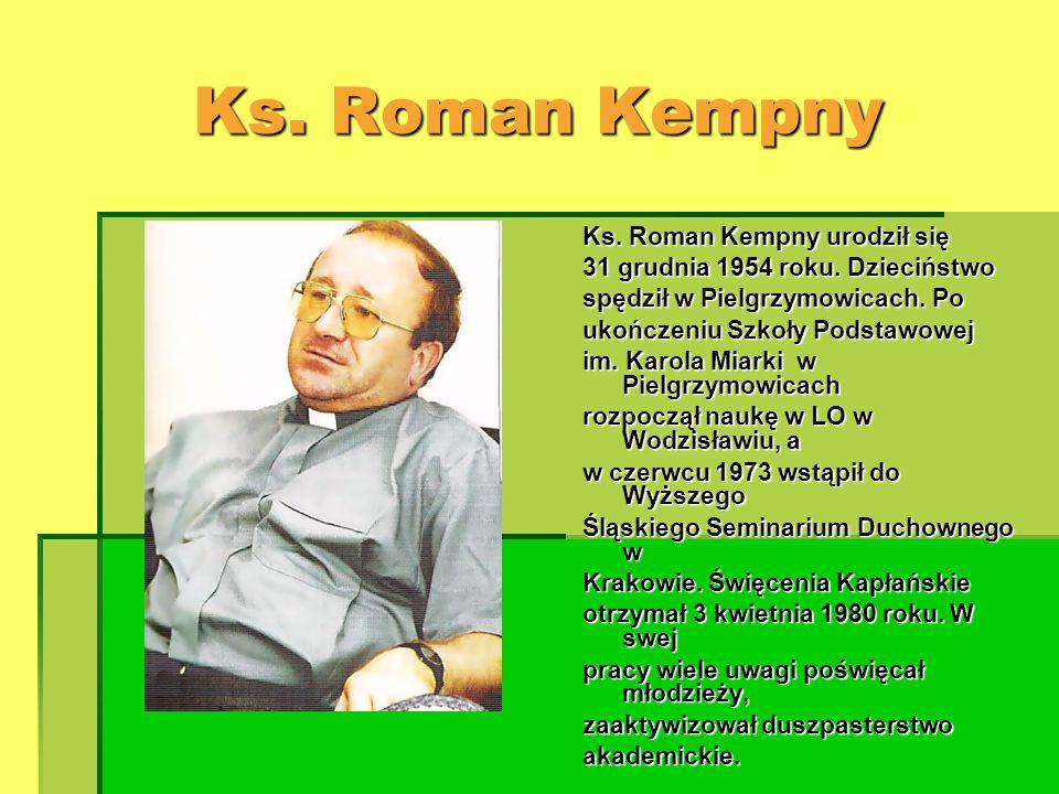 Ks. Roman Kempny Ks. Roman Kempny urodził się 31 grudnia 1954 roku. Dzieciństwo spędził w Pielgrzymowicach. Po ukończeniu Szkoły Podstawowej im. Karol