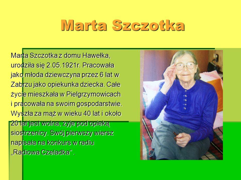 Marta Szczotka Marta Szczotka z domu Hawełka, urodziła się 2.05.1921r. Pracowała jako młoda dziewczyna przez 6 lat w Zabrzu jako opiekunka dziecka. Ca