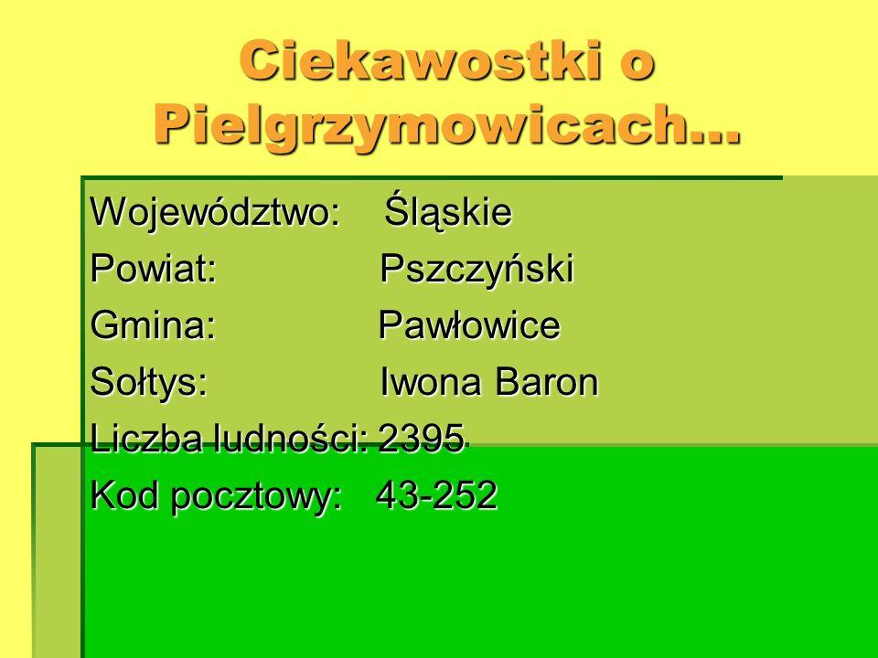 Ciekawostki o Pielgrzymowicach… Województwo: Śląskie Powiat: Pszczyński Gmina: Pawłowice Sołtys: Iwona Baron Liczba ludności: 2395 Kod pocztowy: 43-25