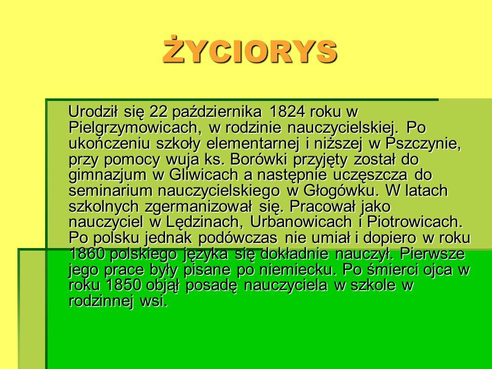 ŻYCIORYS Urodził się 22 października 1824 roku w Pielgrzymowicach, w rodzinie nauczycielskiej. Po ukończeniu szkoły elementarnej i niższej w Pszczynie