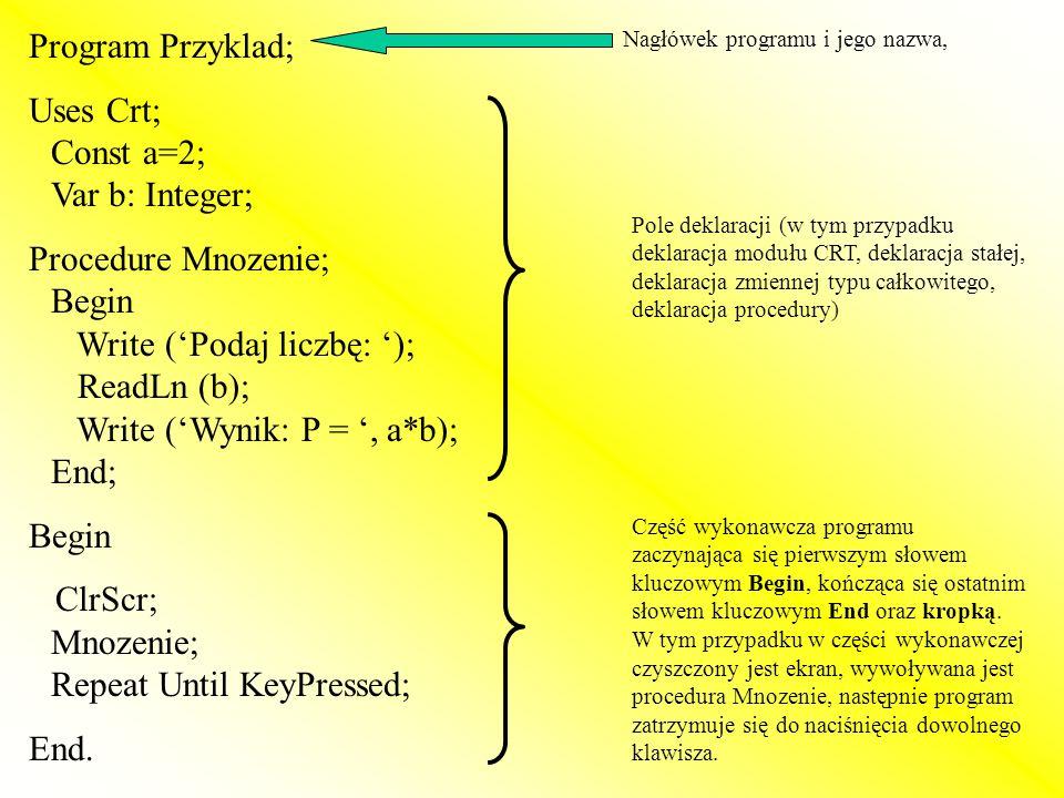 Program Przyklad; Uses Crt; Const a=2; Var b: Integer; Procedure Mnozenie; Begin Write (Podaj liczbę: ); ReadLn (b); Write (Wynik: P =, a*b); End; Beg