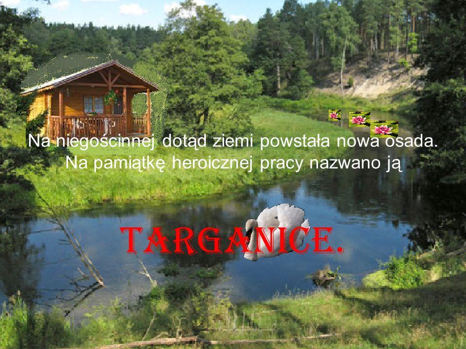 Na niegościnnej dotąd ziemi powstała nowa osada. Na pamiątkę heroicznej pracy nazwano ją Targanice.
