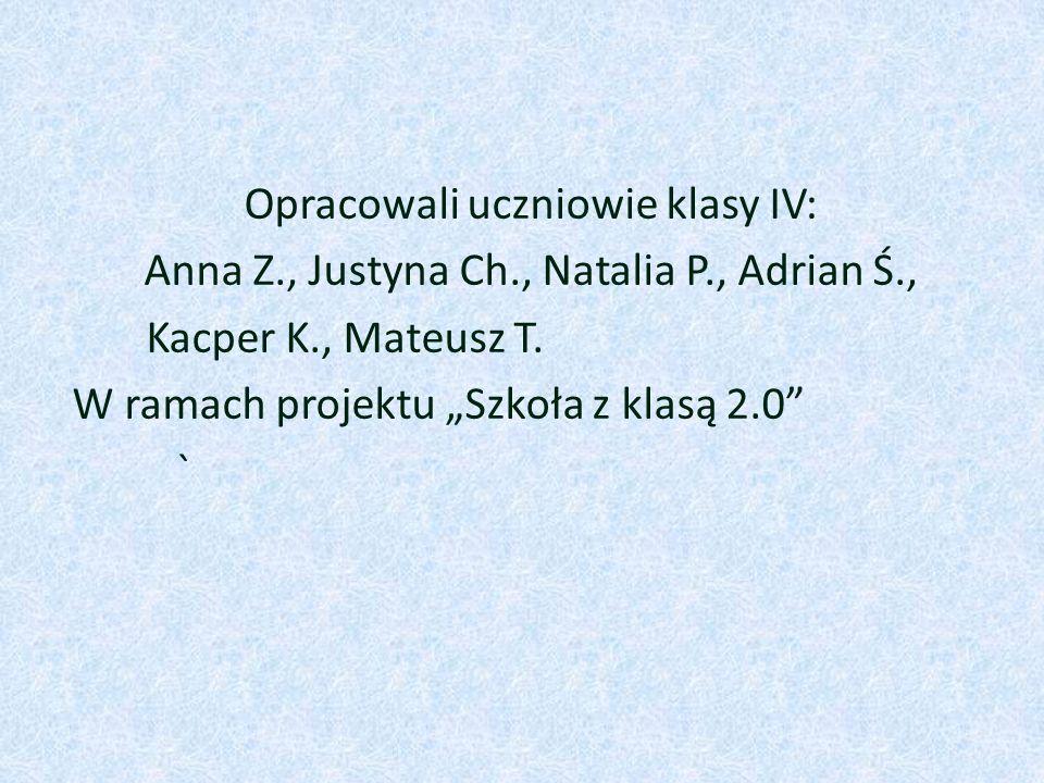 Opracowali uczniowie klasy IV: Anna Z., Justyna Ch., Natalia P., Adrian Ś., Kacper K., Mateusz T.